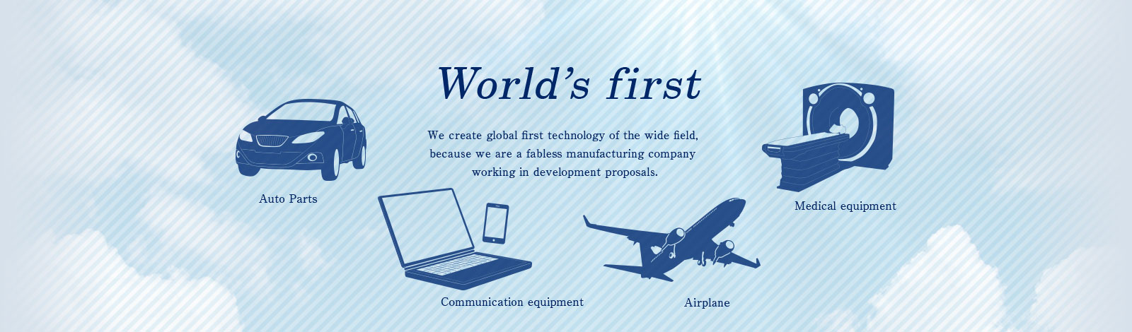 Woorld's first We create global first technology of the wide field, because we are a fabless manufacturing company working in development proposals.